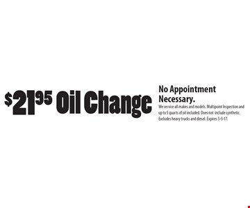 $21.95 Oil Change. No Appointment Necessary. We service all makes and models. Multipoint Inspection and up to 5 quarts of oil included. Does notinclude synthetic. Excludes heavy trucks and diesel. Expires 5-5-17.