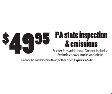 $49.95 PA state inspection & emissions Sticker fees additional. Tax not included. Excludes heavy trucks and diesel.. Cannot be combined with any other offer. Expires 5-5-17.