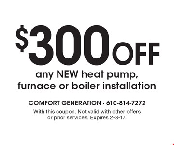 $300 OFF any NEW heat pump, furnace or boiler installation. With this coupon. Not valid with other offers or prior services. Expires 2-3-17.