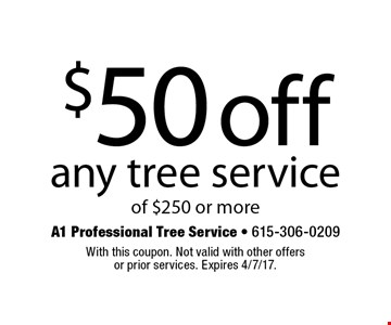 $50 off any tree service of $250 or more. With this coupon. Not valid with other offersor prior services. Expires 4/7/17.