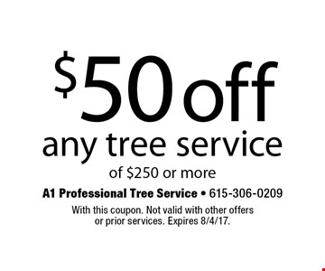 $50 off any tree service of $250 or more. With this coupon. Not valid with other offers or prior services. Expires 8/4/17.