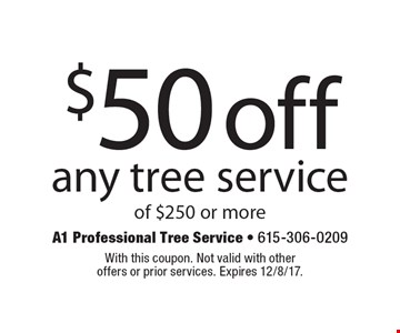 $50 off any tree service of $250 or more. With this coupon. Not valid with other offers or prior services. Expires 12/8/17.