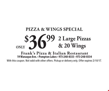 Pizza & Wings Special Only $36.99. 2 Large Pizzas & 20 Wings. With this coupon. Not valid with other offers. Pickup or delivery only. Offer expires 2/10/17.
