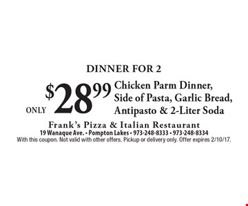 Dinner For 2 Only $28.99 Chicken Parm Dinner, Side of Pasta, Garlic Bread, Antipasto & 2-Liter Soda. With this coupon. Not valid with other offers. Pickup or delivery only. Offer expires 2/10/17.
