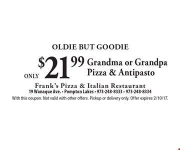 Oldie But Goodie Only $21.99 Grandma or Grandpa Pizza & Antipasto. With this coupon. Not valid with other offers. Pickup or delivery only. Offer expires 2/10/17.
