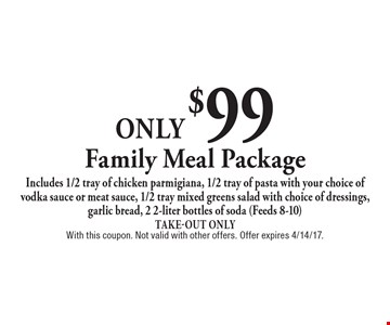 Only $99 Family Meal Package. Includes 1/2 tray of chicken parmigiana, 1/2 tray of pasta with your choice of vodka sauce or meat sauce, 1/2 tray mixed greens salad with choice of dressings, garlic bread, 2 2-liter bottles of soda (Feeds 8-10) Take-Out Only. With this coupon. Not valid with other offers. Offer expires 4/14/17.