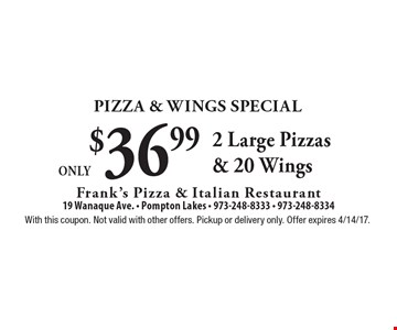 Pizza & Wings Special. Only $36.99 2 Large Pizzas & 20 Wings. With this coupon. Not valid with other offers. Pickup or delivery only. Offer expires 4/14/17.
