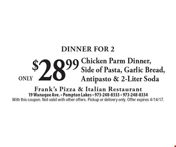 Dinner For 2 Only $28.99 Chicken Parm Dinner, Side of Pasta, Garlic Bread, Antipasto & 2-Liter Soda. With this coupon. Not valid with other offers. Pickup or delivery only. Offer expires 4/14/17.