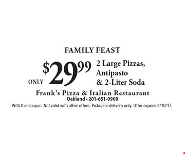 Family Feast - Only $29.99 2 Large Pizzas, Antipasto & 2-Liter Soda. With this coupon. Not valid with other offers. Pickup or delivery only. Offer expires 2/10/17.