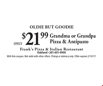 Oldie But Goodie - Only $21.99 Grandma or Grandpa Pizza & Antipasto. With this coupon. Not valid with other offers. Pickup or delivery only. Offer expires 2/10/17.