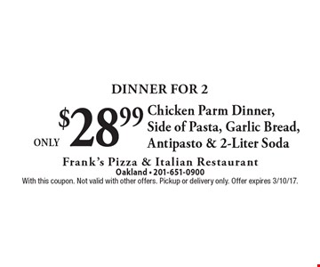 Dinner For 2 Only $28.99 Chicken Parm Dinner, Side of Pasta, Garlic Bread, Antipasto & 2-Liter Soda. With this coupon. Not valid with other offers. Pickup or delivery only. Offer expires 3/10/17.