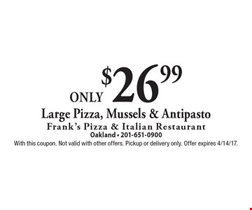 Only $26.99 Large Pizza, Mussels & Antipasto. With this coupon. Not valid with other offers. Pickup or delivery only. Offer expires 4/14/17.