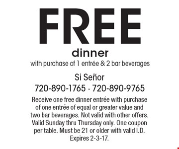 Free dinner with purchase of 1 entree & 2 bar beverages. Receive one free dinner entree with purchase of one entree of equal or greater value and two bar beverages. Not valid with other offers. Valid Sunday thru Thursday only. One coupon per table. Must be 21 or older with valid I.D. Expires 2-3-17.