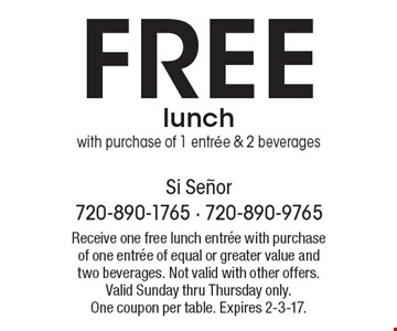 Free lunch with purchase of 1 entree & 2 beverages. Receive one free lunch entree with purchase of one entree of equal or greater value and two beverages. Not valid with other offers. Valid Sunday thru Thursday only. One coupon per table. Expires 2-3-17.