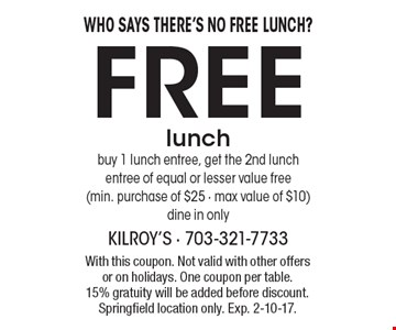 WHO SAYS THERE'S NO FREE LUNCH? Free lunch! Buy 1 lunch entree, get the 2nd lunch entree of equal or lesser value free. Min. purchase of $25 - max value of $10. Dine in only. With this coupon. Not valid with other offers or on holidays. One coupon per table. 15% gratuity will be added before discount. Springfield location only. Exp. 2-10-17.