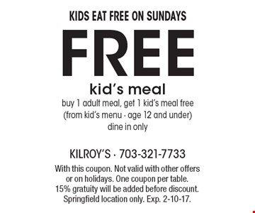 Kids eat free on Sundays! Free kid's meal. Buy 1 adult meal, get 1 kid's meal free from kid's menu. Age 12 and under. Dine in only. With this coupon. Not valid with other offers or on holidays. One coupon per table. 15% gratuity will be added before discount. Springfield location only. Exp. 2-10-17.