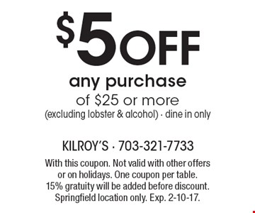 $5 Off any purchase of $25 or more. Excluding lobster & alcohol. Dine in only. With this coupon. Not valid with other offers or on holidays. One coupon per table. 15% gratuity will be added before discount. Springfield location only. Exp. 2-10-17.