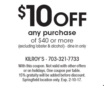 $10 Off any purchase of $40 or more. Excluding lobster & alcohol. Dine in only. With this coupon. Not valid with other offers or on holidays. One coupon per table. 15% gratuity will be added before discount. Springfield location only. Exp. 2-10-17.