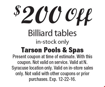 $200 off Billiard tables in-stock only. Present coupon at time of estimate. With this coupon. Not valid on service. Valid at N. Syracuse location only. Valid on in-store sales only. Not valid with other coupons or prior purchases. Exp. 12-22-16.
