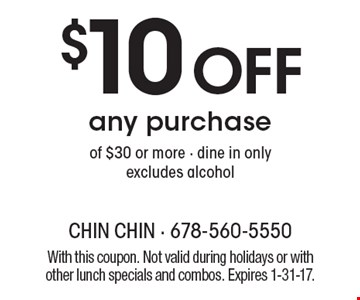 $10 off any purchase of $30 or more - dine in only, excludes alcohol. With this coupon. Not valid during holidays or with other lunch specials and combos. Expires 1-31-17.