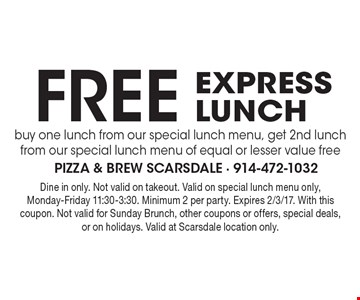 free express lunch. buy one lunch from our special lunch menu, get 2nd lunch from our special lunch menu of equal or lesser value free. Dine in only. Not valid on takeout. Valid on special lunch menu only, Monday-Friday 11:30-3:30. Minimum 2 per party. Expires 2/3/17. With this coupon. Not valid for Sunday Brunch, other coupons or offers, special deals, or on holidays. Valid at Scarsdale location only.