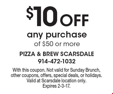 $10 Off any purchase of $50 or more. With this coupon. Not valid for Sunday Brunch, other coupons, offers, special deals, or holidays. Valid at Scarsdale location only.Expires 2-3-17.