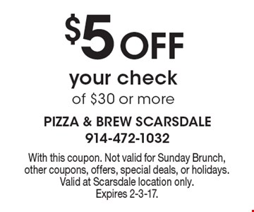 $5 Off your check of $30 or more. With this coupon. Not valid for Sunday Brunch, other coupons, offers, special deals, or holidays. Valid at Scarsdale location only.Expires 2-3-17.