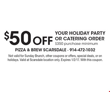 $50 Off YOUR HOLIDAY PARTY OR CATERING ORDER. $350 purchase minimum. Not valid for Sunday Brunch, other coupons or offers, special deals, or on holidays. Valid at Scarsdale location only. Expires 1/2/17. With this coupon.