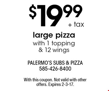 $19.99 + tax large pizza with 1 topping & 12 wings. With this coupon. Not valid with other offers. Expires 2-3-17.