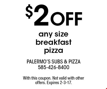 $2 OFF any size breakfast pizza. With this coupon. Not valid with other offers. Expires 2-3-17.