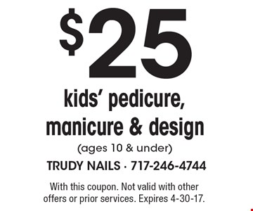 $25 kids' pedicure, manicure & design (ages 10 & under). With this coupon. Not valid with other offers or prior services. Expires 4-30-17.