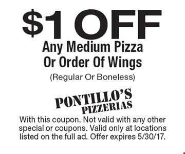 $1 off any medium pizza or order of wings (regular or boneless). With this coupon. Not valid with any other special or coupons. Valid only at locationslisted on the full ad. Offer expires 5/30/17.