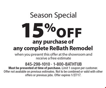 Season Special 15%off any purchase of any complete ReBath Remodel when you present this offer at the showroom and receive a free estimate. Must be presented at time of purchase. Limit 1 coupon per customer. Offer not available on previous estimates. Not to be combined or valid with other offers or previous jobs. Offer expires 1/27/17.