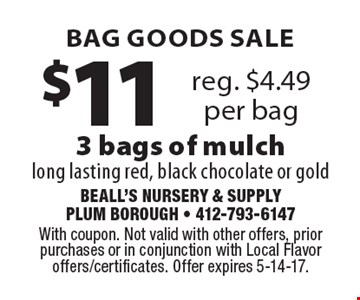 Bag goods sale! $11 3 bags of mulch. Reg. $4.49 per bag. long lasting red, black chocolate or gold. With coupon. Not valid with other offers, prior purchases or in conjunction with Local Flavor offers/certificates. Offer expires 5-14-17.
