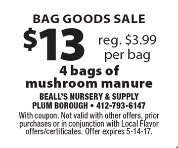 Bag goods sale! $13 4 bags of mushroom manure. Reg. $3.99 per bag. With coupon. Not valid with other offers, prior purchases or in conjunction with Local Flavor offers/certificates. Offer expires 5-14-17.