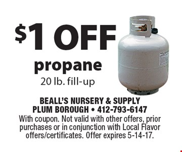 $1 off propane. 20 lb. fill-up. With coupon. Not valid with other offers, prior purchases or in conjunction with Local Flavor offers/certificates. Offer expires 5-14-17.