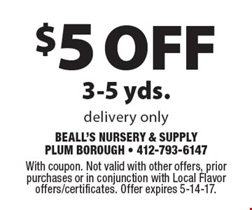 $5 off 3-5 yds. Delivery only. With coupon. Not valid with other offers, prior purchases or in conjunction with Local Flavor offers/certificates. Offer expires 5-14-17.