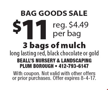BAG GOODS SALE $11 reg. $4.49 per bag 3 bags of mulch long lasting red, black chocolate or gold. With coupon. Not valid with other offers or prior purchases. Offer expires 8-4-17.