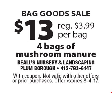 BAG GOODS SALE $13 reg. $3.99 per bag 4 bags of mushroom manure. With coupon. Not valid with other offers or prior purchases. Offer expires 8-4-17.