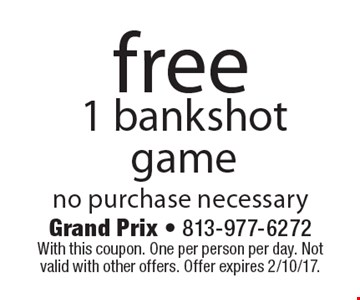 Free 1 bankshot game no purchase necessary. With this coupon. One per person per day. Not valid with other offers. Offer expires 2/10/17.