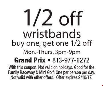 1/2 off wristbands buy one, get one 1/2 off. Mon.-Thurs. 3pm-9pm. With this coupon. Not valid on holidays. Good for the Family Raceway & Mini Golf. One per person per day. Not valid with other offers. Offer expires 2/10/17.