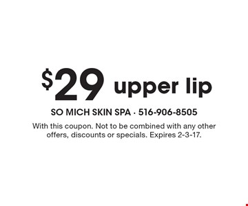 $29 upper lip. With this coupon. Not to be combined with any other offers, discounts or specials. Expires 2-3-17.