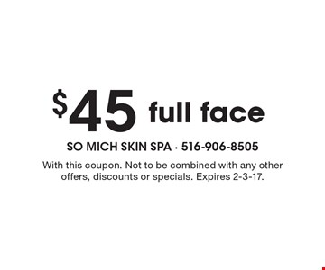 $45 full face. With this coupon. Not to be combined with any other offers, discounts or specials. Expires 2-3-17.