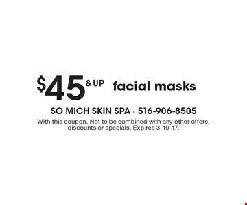 $45 & up facial masks. With this coupon. Not to be combined with any other offers, discounts or specials. Expires 3-10-17.