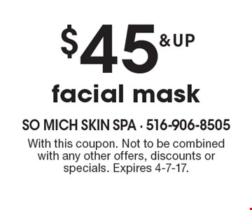 $45 & up facial mask. With this coupon. Not to be combined with any other offers, discounts or specials. Expires 4-7-17.