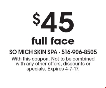 $45 full face. With this coupon. Not to be combined with any other offers, discounts or specials. Expires 4-7-17.