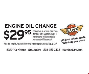$29.95 engine oil change. Includes 27-pt. vehicle inspection, standard filter & up to 5 quarts of conventional oil (synthetic oil & non-standard filters extra). With this coupon. Not valid with other offers or prior services. Exp. 2/3/17.
