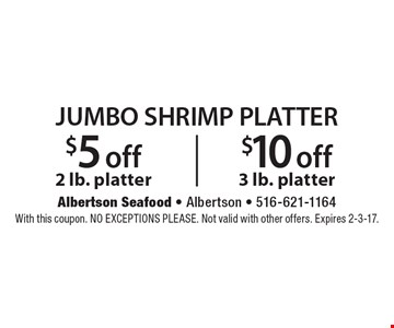 Jumbo Shrimp Platter. $5 off 2 lb. platter or $10 off 3 lb. platter. With this coupon. No exceptions please. Not valid with other offers. Expires 2-3-17.