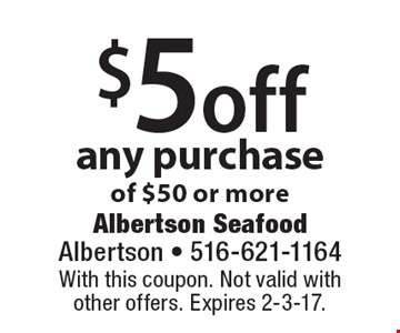 $5 off any purchase of $50 or more. With this coupon. Not valid withother offers. Expires 2-3-17.
