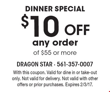 Dinner special- $10 off any order of $55 or more. With this coupon. Valid for dine in or take-out only. Not valid for delivery. Not valid with other offers or prior purchases. Expires 2/3/17.